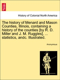 Download of The history of Menard and Mason Counties, Illinois, containing a history of the counties [by R. D. Miller and J. M. Ruggles], ... statistics, andc. Illustrated. PDF eBook