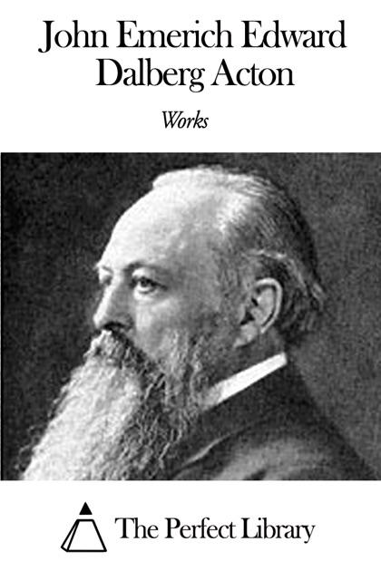 Works Of John Emerich Edward Dalberg Acton By John Emerich Edward