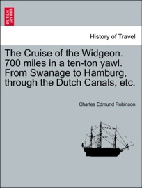 THE CRUISE OF THE WIDGEON. 700 MILES IN A TEN-TON YAWL. FROM SWANAGE TO HAMBURG, THROUGH THE DUTCH CANALS, ETC.