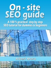 On-site SEO Guide: A 100% Practical Step By Step SEO Tutorial For Dummies & Beginners