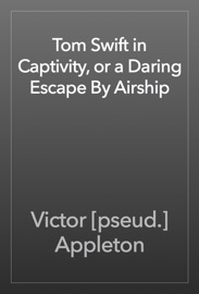 Tom Swift in Captivity, or a Daring Escape By Airship - Victor [pseud.] Appleton