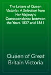The Letters Of Queen Victoria  A Selection From Her Majestys Correspondence Between The Years 1837 And 1861