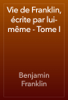 Benjamin Franklin - Vie de Franklin, écrite par lui-même - Tome I artwork