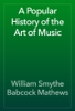William Smythe Babcock Mathews - A Popular History of the Art of Music artwork