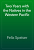 Felix Speiser - Two Years with the Natives in the Western Pacific artwork