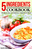 5 Ingredients Cookbook: 30 Quick, Easy and Delicious 5 Ingredients Meals