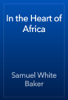 Samuel White Baker - In the Heart of Africa artwork