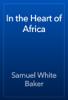 Samuel White Baker - In the Heart of Africa artwork