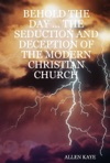 Behold The Day  The Seduction And Deception Of The Modern Christian Church