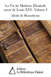 LA VIE DE MADAME ÉLISABETH SOEUR DE LOUIS XVI - VOLUME I