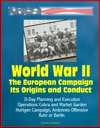 World War II The European Campaign Its Origins And Conduct D-Day Planning And Execution Operations Cobra And Market Garden Hurtgen Campaign Ardennes Offensive Ruhr Or Berlin