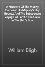A Narrative Of The Mutiny, On Board His Majesty's Ship Bounty; And The Subsequent Voyage Of Part Of The Crew, In The Ship's Boat