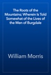 The Roots Of The Mountains Wherein Is Told Somewhat Of The Lives Of The Men Of Burgdale