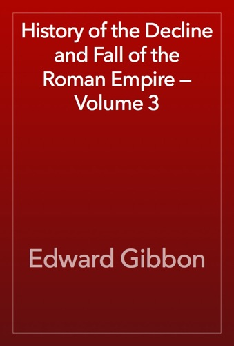 Edward Gibbon - History of the Decline and Fall of the Roman Empire — Volume 3