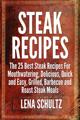 Steak Recipes: The 25 Best Steak Recipes For Mouthwatering, Delicious, Quick and Easy, Grilled, Barbecue and Roast Steak Meals