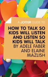 A Joosr Guide To How To Talk So Kids Will Listen And Listen So Kids Will Talk By Faber Mazlish