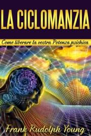 LA CICLOMANZIA - COME LIBERARE LA VOSTRA POTENZA PSICHICA