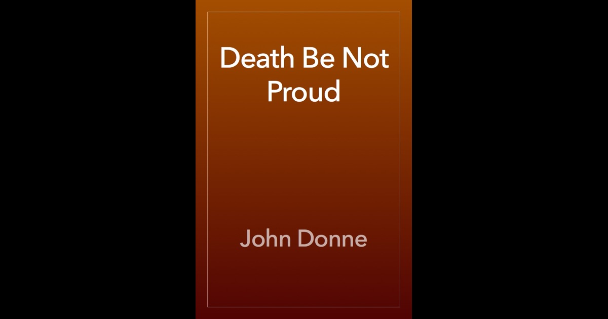 "death be not proud by john donne ""death be not proud"" presents an argument against the power of death addressing death as a person, the speaker warns death against pride in his power such power is merely an illusion, and the end death thinks it brings to men and women is in fact a rest from world-weariness for its alleged ."