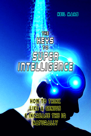The Keys to Super Intelligence: How to Think Like a Genius and Increase the IQ Naturally