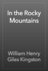 William Henry Giles Kingston - In the Rocky Mountains artwork