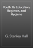 G. Stanley Hall - Youth: Its Education, Regimen, and Hygiene artwork