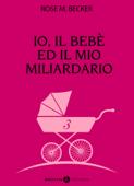Io, il bebè ed il mio miliardario - vol. 3 Book Cover