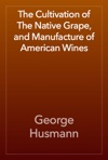 The Cultivation Of The Native Grape And Manufacture Of American Wines