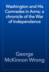 Washington And His Comrades In Arms A Chronicle Of The War Of Independence