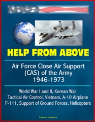 Help From Above: Air Force Close Air Support (CAS) of the Army 1946-1973, World War I and II, Korean War, Tactical Air Control, Vietnam, A-10 Airplane, F-111, Support of Ground Forces, Helicopters