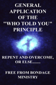 General Application Of The Who Told You Principle. Repent and overcome or else....