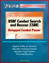 USAF Combat Search And Rescue CSAR Untapped Combat Power - Support To War On Terrorism Operation Enduring Freedom Operation Iraqi Freedom Personnel Recovery