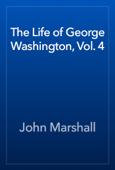 The Life of George Washington, Vol. 4