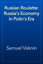 Russian Roulette: Russia's Economy In Putin's Era