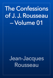 The Confessions of J. J. Rousseau — Volume 01 book
