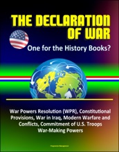 The Declaration of War: One for the History Books? War Powers Resolution (WPR), Constitutional Provisions, War in Iraq, Modern Warfare and Conflicts, Commitment of U.S. Troops, War-Making Powers