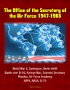 The Office Of The Secretary Of The Air Force 1947-1965 World War II Symington Berlin Airlift Battle Over B-36 Korean War Scientist Secretary Missiles Air Force Academy ARPA NASA B-70