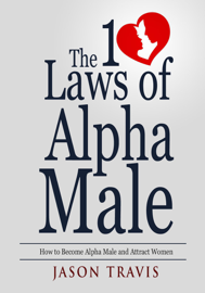 The 10 Law of Alpha Male: How to Become an Alpha Male and Attract Women book