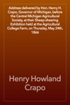 Address Delivered By Hon Henry H Crapo Governor Of Michigan Before The Central Michigan Agricultural Society At Their Sheep-shearing Exhibition Held At The Agricultural College Farm On Thursday May 24th 1866