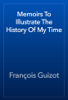 François Guizot - Memoirs To Illustrate The History Of My Time artwork