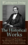 The Historical Works Of Washington Irving Life Of George Washington The Adventures Of Captain Bonneville Astoria Chronicle Of The Conquest Of Granada Life Of Oliver Goldsmith