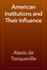Alexis de Tocqueville - American Institutions and Their Influence artwork