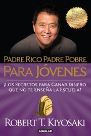 Padre Rico Padre Pobre para jóvenes. Del autor de Padre Rico Padre Pobre, el bestseller #1 de finanzas personales PDF Download