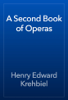 Henry Edward Krehbiel - A Second Book of Operas artwork