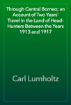 Through Central Borneo; an Account of Two Years' Travel in the Land of Head-Hunters Between the Years 1913 and 1917
