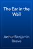 Arthur Benjamin Reeve - The Ear in the Wall artwork