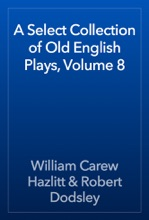 A Select Collection Of Old English Plays, Volume 8