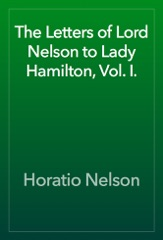 The Letters of Lord Nelson to Lady Hamilton, Vol. I.