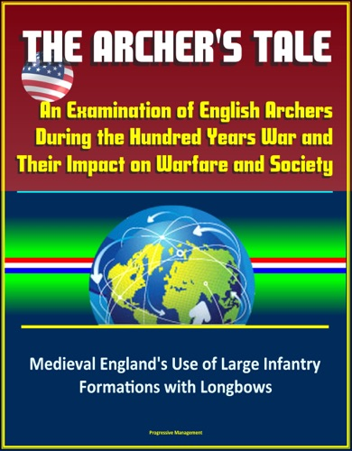David N. Spires - The Archer's Tale: An Examination of English Archers During the Hundred Years War and Their Impact on Warfare and Society - Medieval England's Use of Large Infantry Formations with Longbows