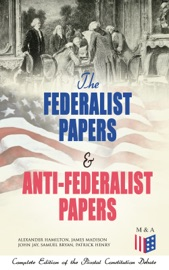 The Federalist Papers Anti Federalist Papers Complete Edition Of The Pivotal Constitution Debate