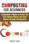 Composting For Beginners A Gardeners Guide To Enrich The Soil Reduce Waste And Save Money Through Composting